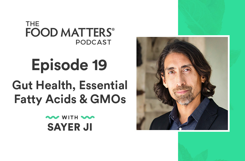 Episode 19: Gut Health, Essential Fatty Acids & GMOs with Sayer Ji