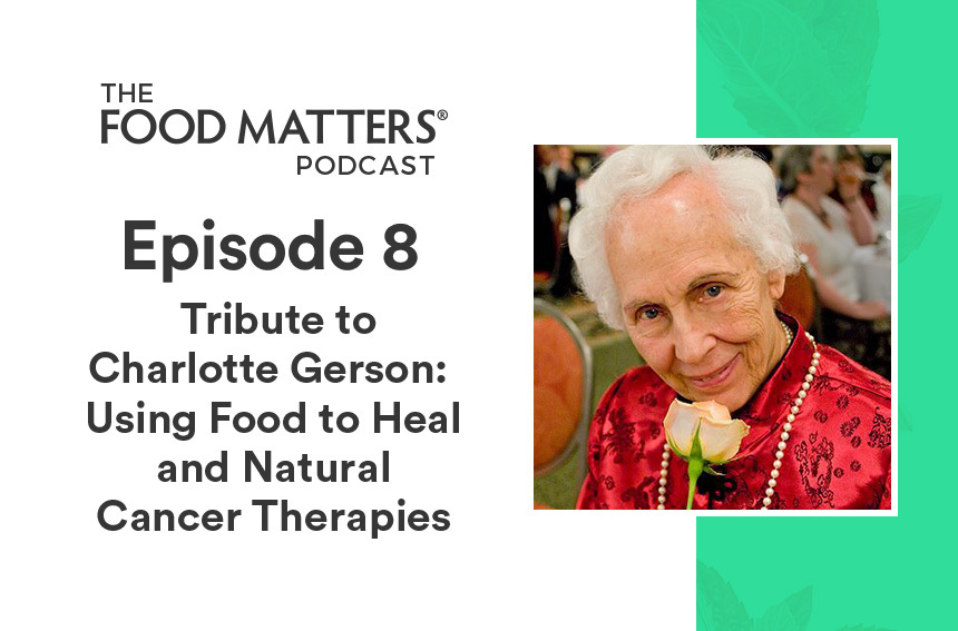 Episode 8: A Tribute to Charlotte Gerson: Using Food to Heal and Natural Cancer Therapies