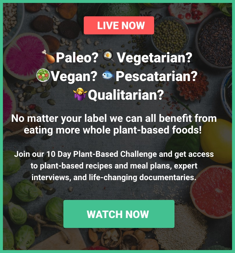 Paleo? Vegetarian? Vegan? Pescatarian? Qualitarian?                        No matter your label we can all benefit from eating more whole plant-based foods!                        Join our 10 Day Plant-Based Challenge and get access to plant-based recipes and meal plans,                        expert interviews, and life-changing documentaries. Start Monday, June 11.