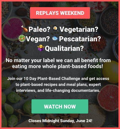 Replay Weekend! Paleo? Vegetarian? Vegan? Pescatarian? Qualitarian?                        No matter your label we can all benefit from eating more whole plant-based foods!                        Join our 10 Day Plant-Based Challenge and get access to plant-based recipes and meal plans,                        expert interviews, and life-changing documentaries. Closes Midnight Sunday, June 24!